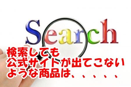 検索しても公式サイトが出ない商品はダメ