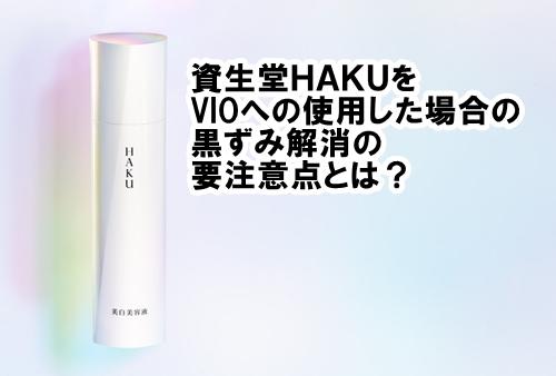 資生堂HAKUをVIOへの使用した場合の黒ずみ解消の要注意点とは?